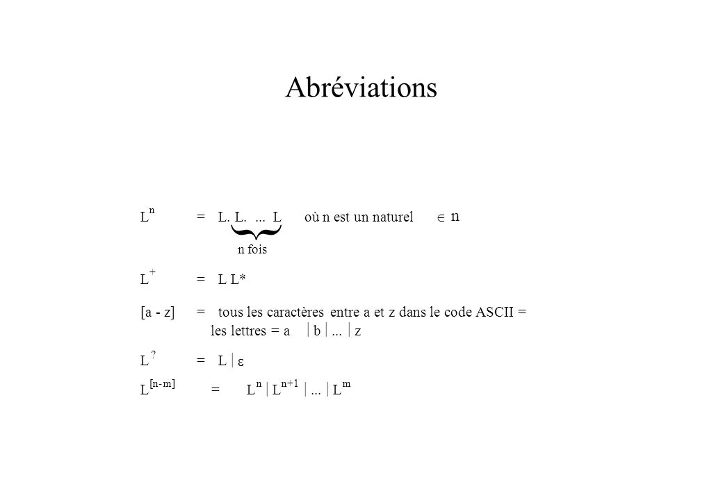 Abréviations } L n =L. L.... L où n est un naturel n n fois L + =L L* [a - z]=tous les caractères entre a et z dans le code ASCII = les lettres = a b.