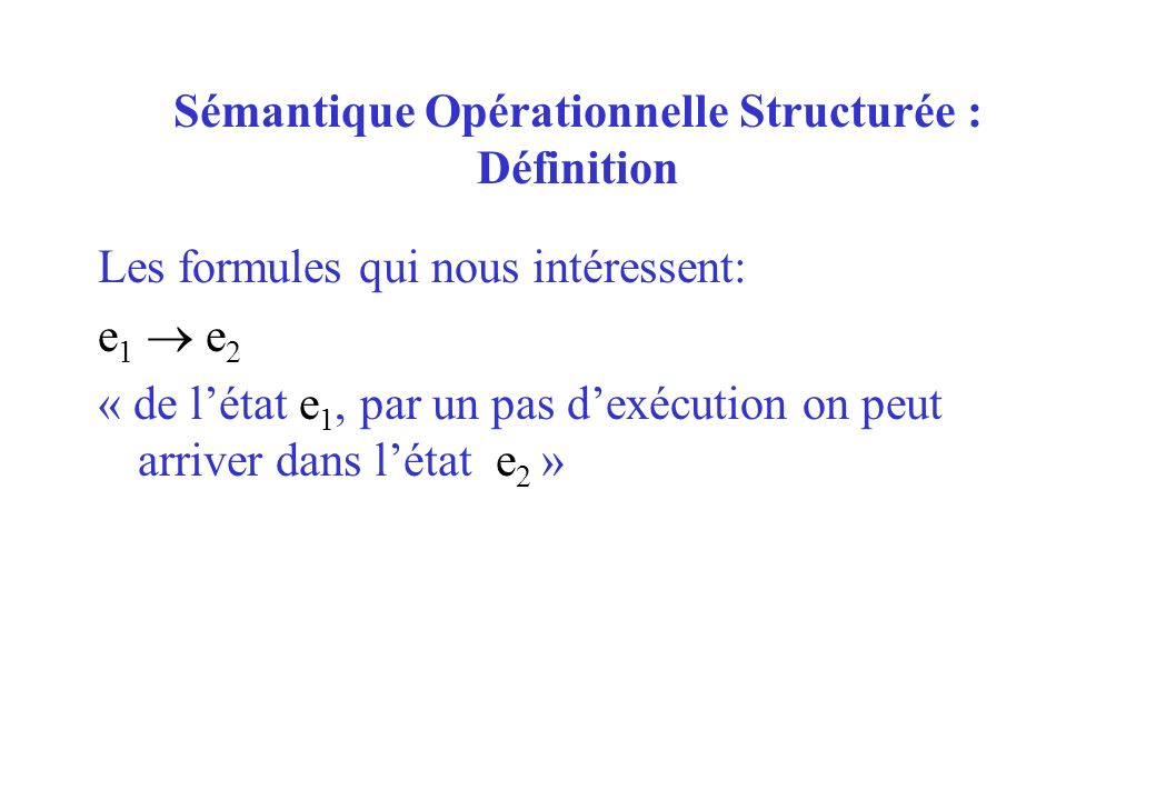 Sémantique Opérationnelle Structurée : Définition Les formules qui nous intéressent: e 1 e 2 « de létat e 1, par un pas dexécution on peut arriver dan