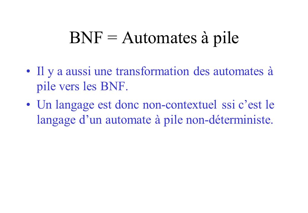 BNF = Automates à pile Il y a aussi une transformation des automates à pile vers les BNF. Un langage est donc non-contextuel ssi cest le langage dun a