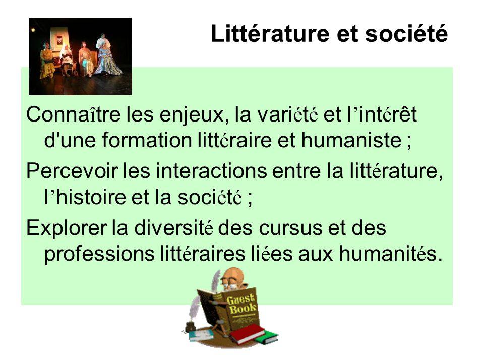 Littérature et société Conna î tre les enjeux, la vari é t é et l int é rêt d'une formation litt é raire et humaniste ; Percevoir les interactions ent