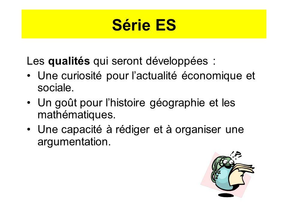 Série ES Les qualités qui seront développées : Une curiosité pour lactualité économique et sociale. Un goût pour lhistoire géographie et les mathémati