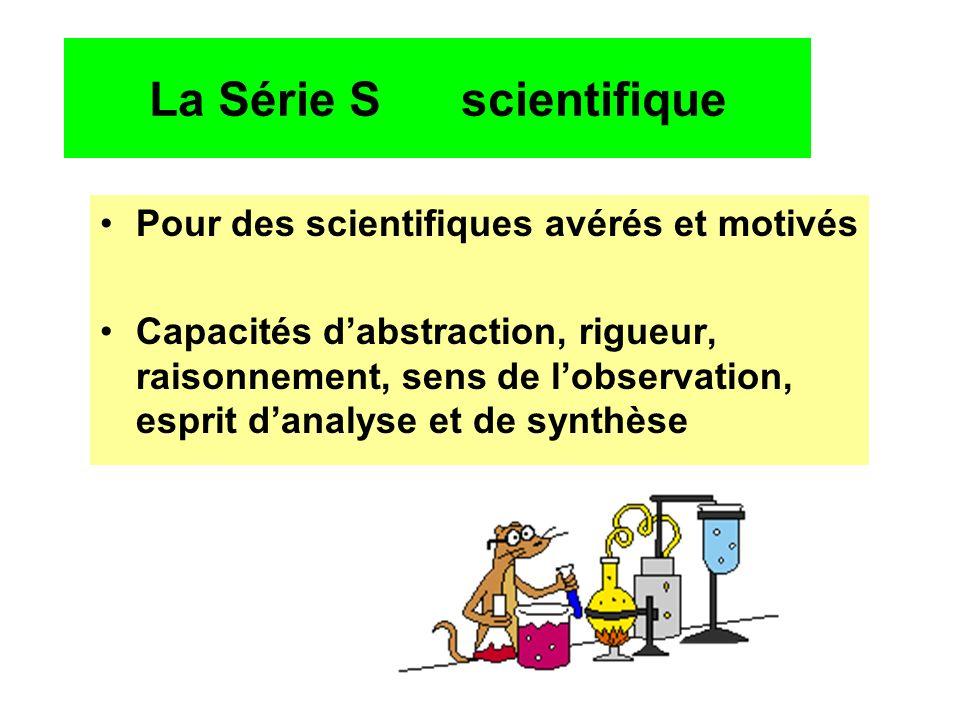 La Série S scientifique Pour des scientifiques avérés et motivés Capacités dabstraction, rigueur, raisonnement, sens de lobservation, esprit danalyse