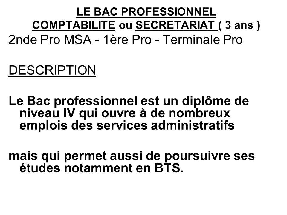 LE BAC PROFESSIONNEL COMPTABILITE ou SECRETARIAT ( 3 ans ) 2nde Pro MSA - 1ère Pro - Terminale Pro DESCRIPTION Le Bac professionnel est un diplôme de