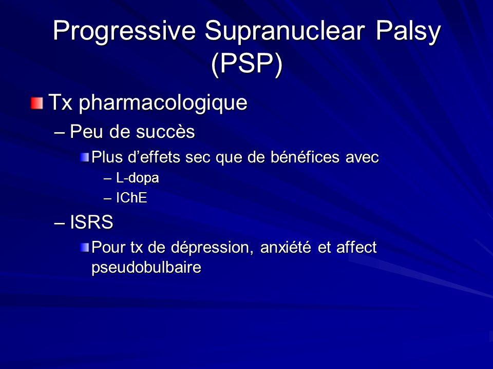 Progressive Supranuclear Palsy (PSP) Tx pharmacologique –Peu de succès Plus deffets sec que de bénéfices avec –L-dopa –IChE –ISRS Pour tx de dépressio