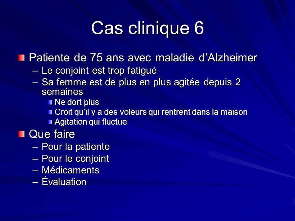 Cas clinique 6 Patiente de 75 ans avec maladie dAlzheimer –Le conjoint est trop fatigué –Sa femme est de plus en plus agitée depuis 2 semaines Ne dort
