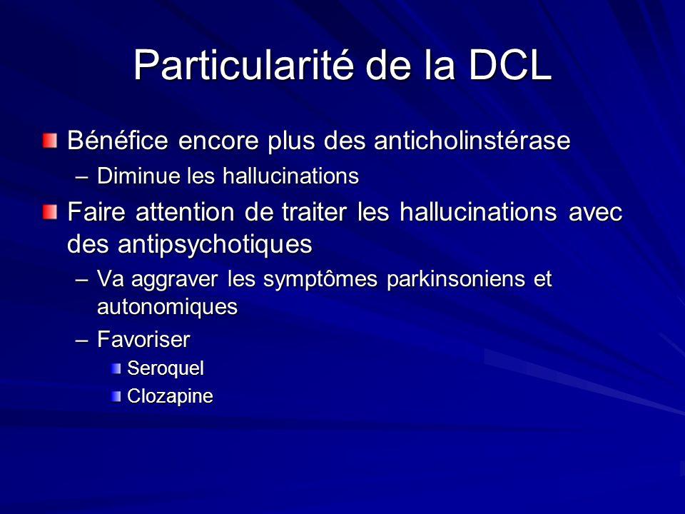 Particularité de la DCL Bénéfice encore plus des anticholinstérase –Diminue les hallucinations Faire attention de traiter les hallucinations avec des