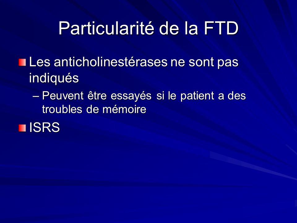 Particularité de la FTD Les anticholinestérases ne sont pas indiqués –Peuvent être essayés si le patient a des troubles de mémoire ISRS