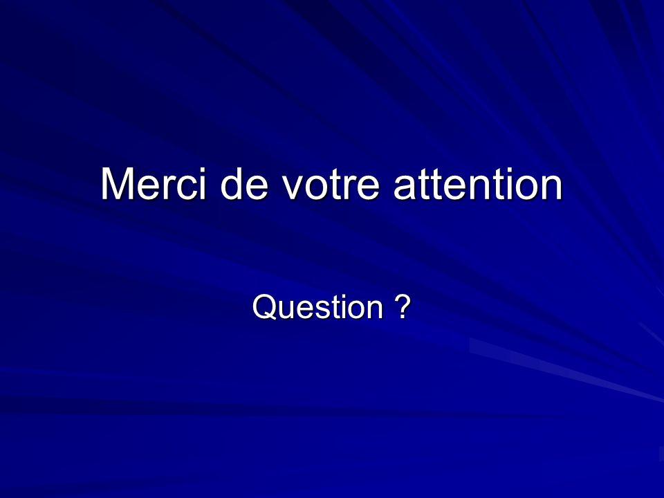 Merci de votre attention Question ?