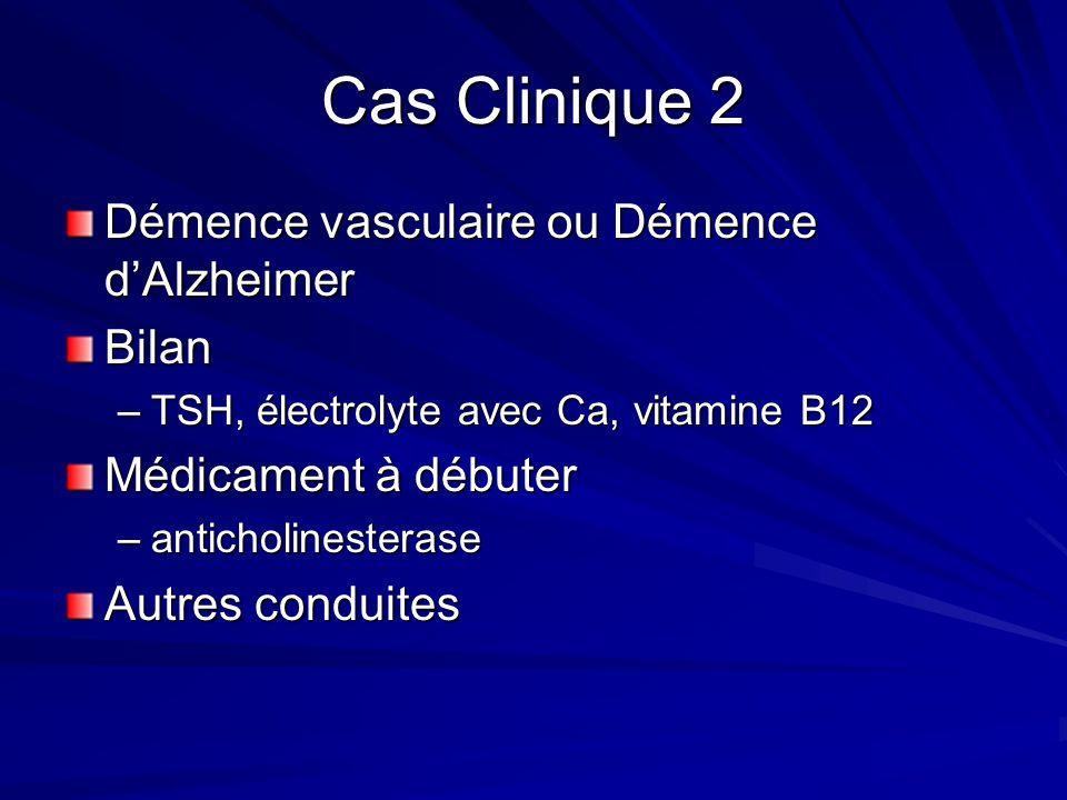 Cas Clinique 2 Démence vasculaire ou Démence dAlzheimer Bilan –TSH, électrolyte avec Ca, vitamine B12 Médicament à débuter –anticholinesterase Autres