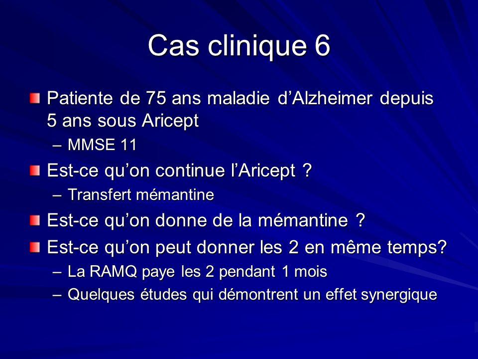 Cas clinique 6 Patiente de 75 ans maladie dAlzheimer depuis 5 ans sous Aricept –MMSE 11 Est-ce quon continue lAricept ? –Transfert mémantine Est-ce qu