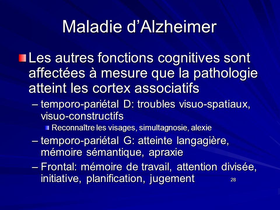 Maladie dAlzheimer Les autres fonctions cognitives sont affectées à mesure que la pathologie atteint les cortex associatifs –temporo-pariétal D: troub