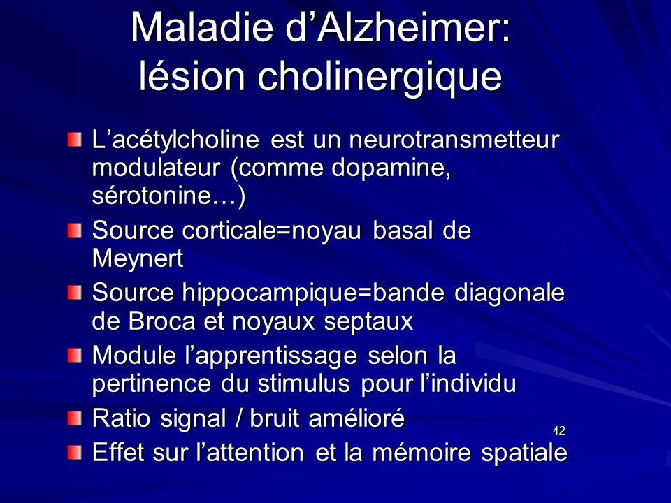 Maladie dAlzheimer: lésion cholinergique Lacétylcholine est un neurotransmetteur modulateur (comme dopamine, sérotonine…) Source corticale=noyau basal