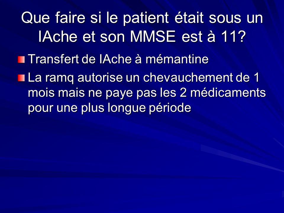 Que faire si le patient était sous un IAche et son MMSE est à 11? Transfert de IAche à mémantine La ramq autorise un chevauchement de 1 mois mais ne p