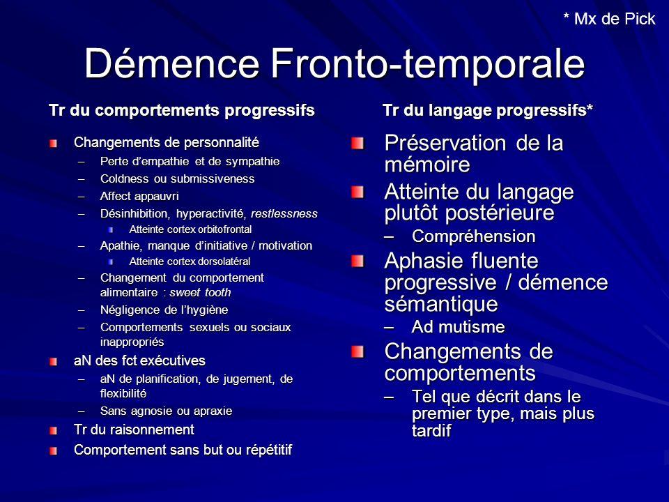 Démence Fronto-temporale Tr du comportements progressifs Changements de personnalité –Perte dempathie et de sympathie –Coldness ou submissiveness –Aff
