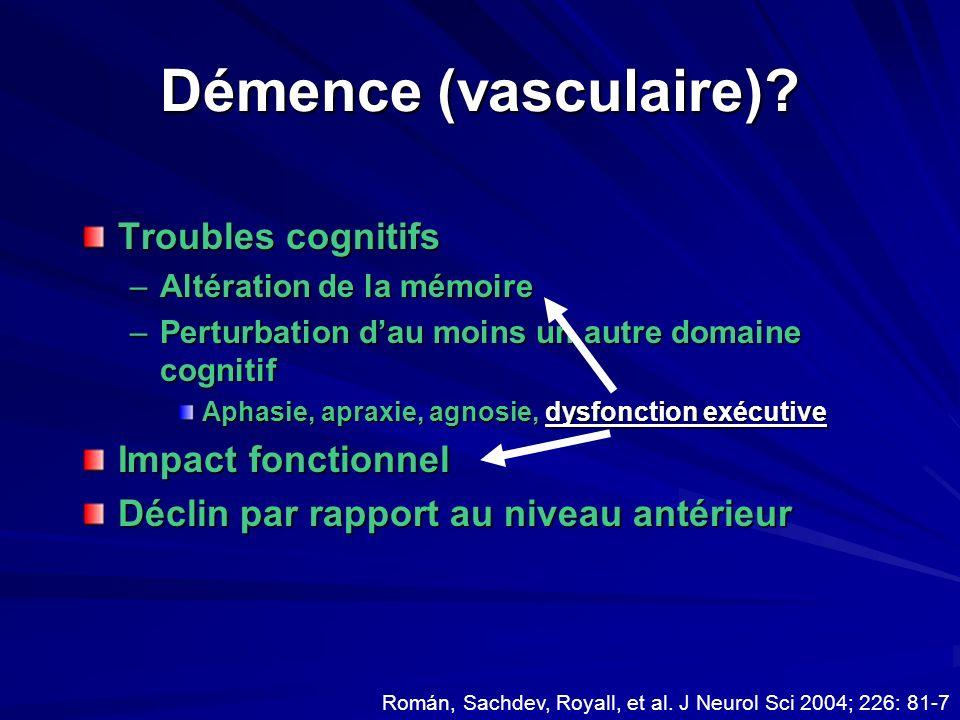 Démence (vasculaire)? Troubles cognitifs –Altération de la mémoire –Perturbation dau moins un autre domaine cognitif Aphasie, apraxie, agnosie, dysfon