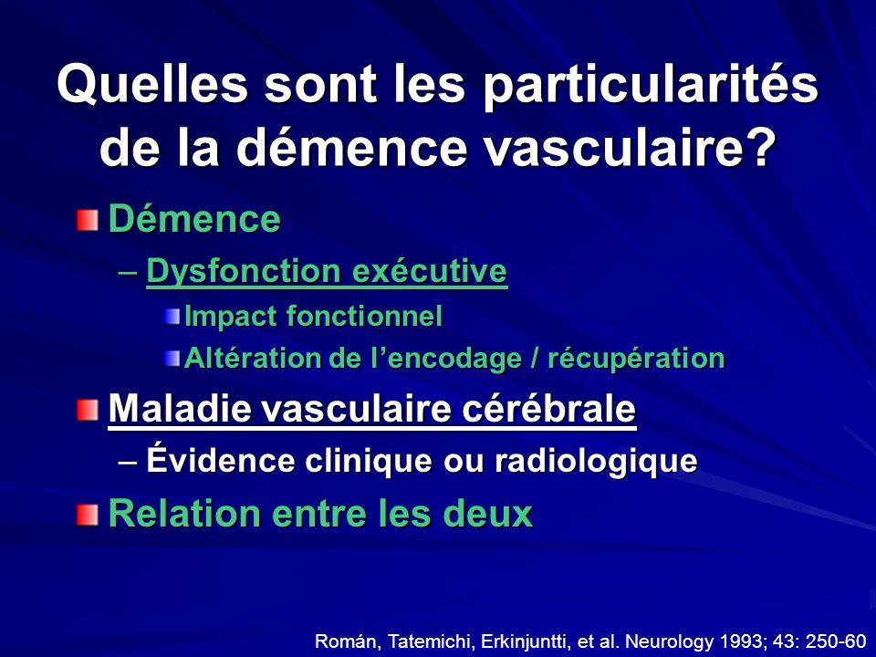 Quelles sont les particularités de la démence vasculaire? Démence –Dysfonction exécutive Impact fonctionnel Altération de lencodage / récupération Mal
