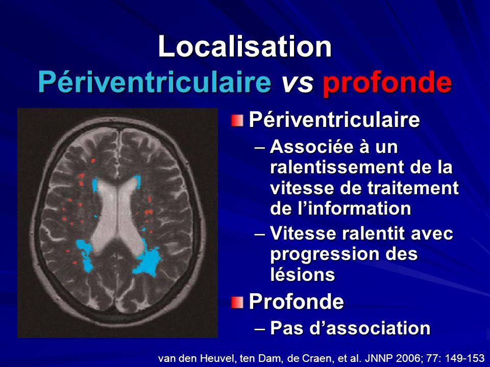 Localisation Périventriculaire vs profonde Périventriculaire –Associée à un ralentissement de la vitesse de traitement de linformation –Vitesse ralent