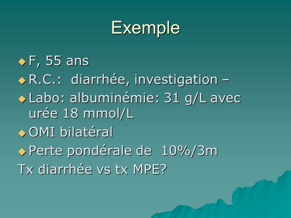 Exemple F, 55 ans F, 55 ans R.C.: diarrhée, investigation – R.C.: diarrhée, investigation – Labo: albuminémie: 31 g/L avec urée 18 mmol/L Labo: albumi