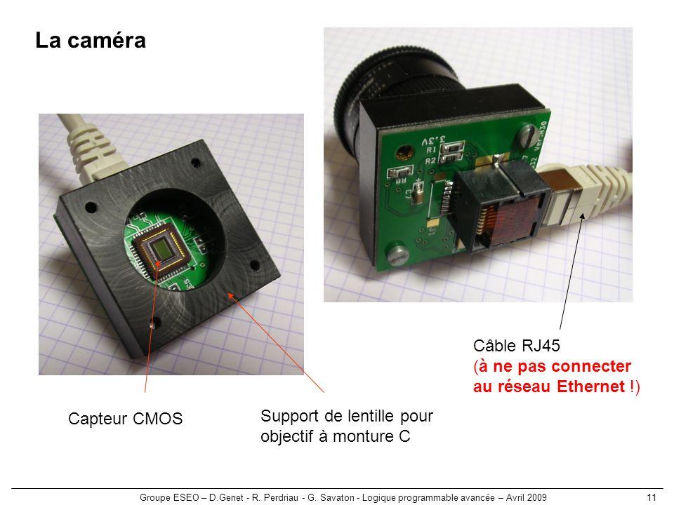 Groupe ESEO – D.Genet - R. Perdriau - G. Savaton - Logique programmable avancée – Avril 200911 La caméra Capteur CMOS Support de lentille pour objecti