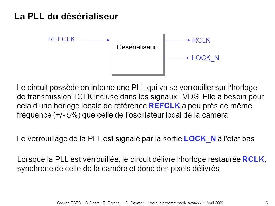 Groupe ESEO – D.Genet - R. Perdriau - G. Savaton - Logique programmable avancée – Avril 200916 La PLL du désérialiseur Désérialiseur RCLK LOCK_N REFCL