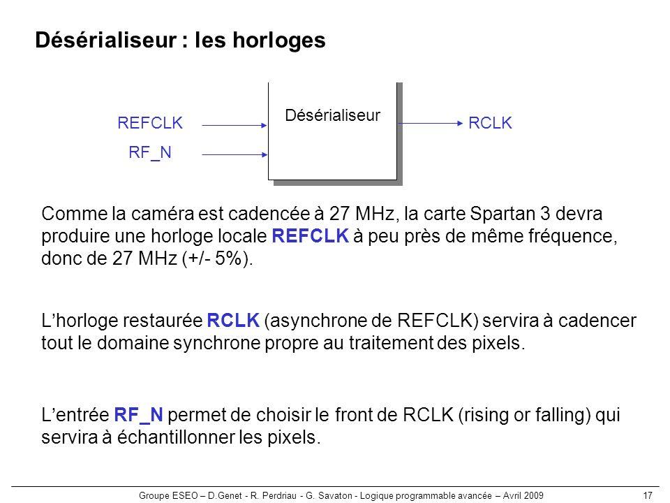 Groupe ESEO – D.Genet - R. Perdriau - G. Savaton - Logique programmable avancée – Avril 200917 Désérialiseur : les horloges Désérialiseur RCLKREFCLK C