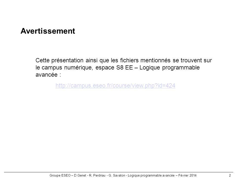 Groupe ESEO – D.Genet - R. Perdriau - G. Savaton - Logique programmable avancée – Février 20142 Avertissement Cette présentation ainsi que les fichier