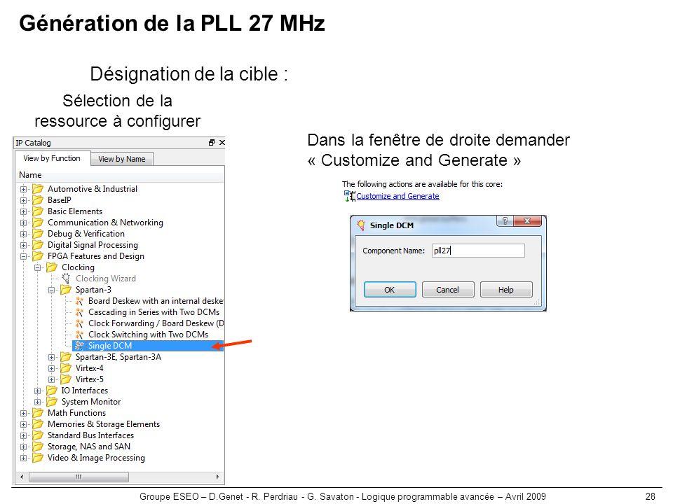 Groupe ESEO – D.Genet - R. Perdriau - G. Savaton - Logique programmable avancée – Avril 200928 Génération de la PLL 27 MHz Désignation de la cible : S