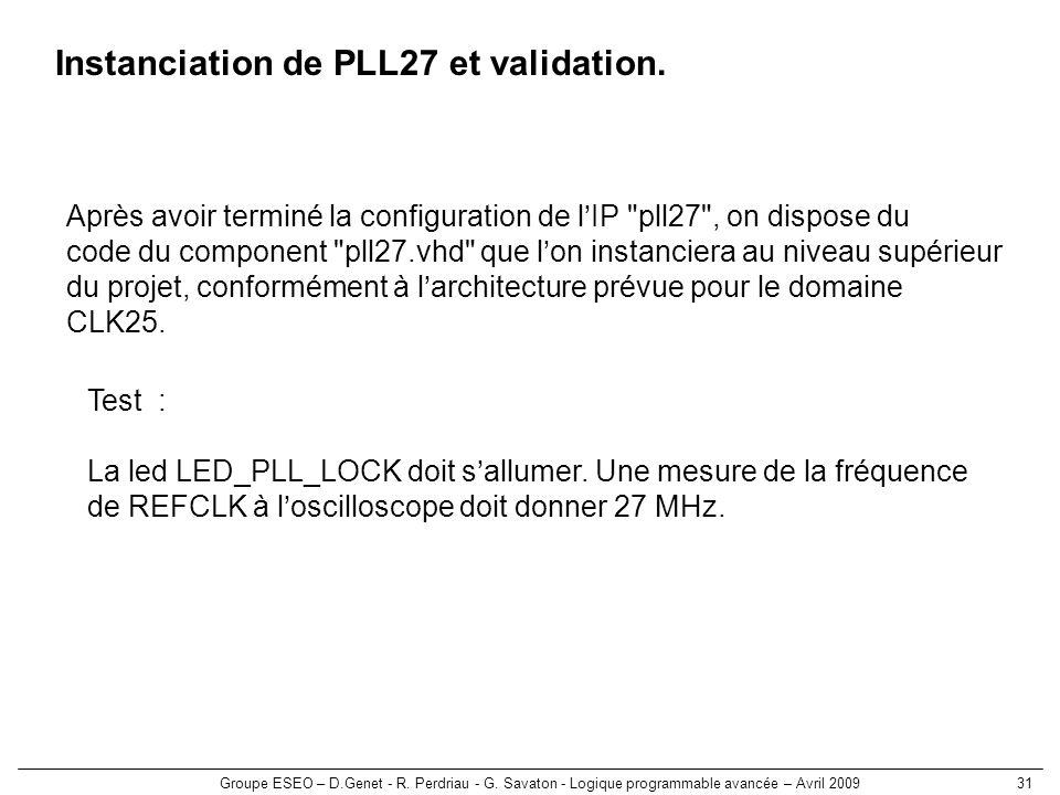 Groupe ESEO – D.Genet - R. Perdriau - G. Savaton - Logique programmable avancée – Avril 200931 Instanciation de PLL27 et validation. Après avoir termi