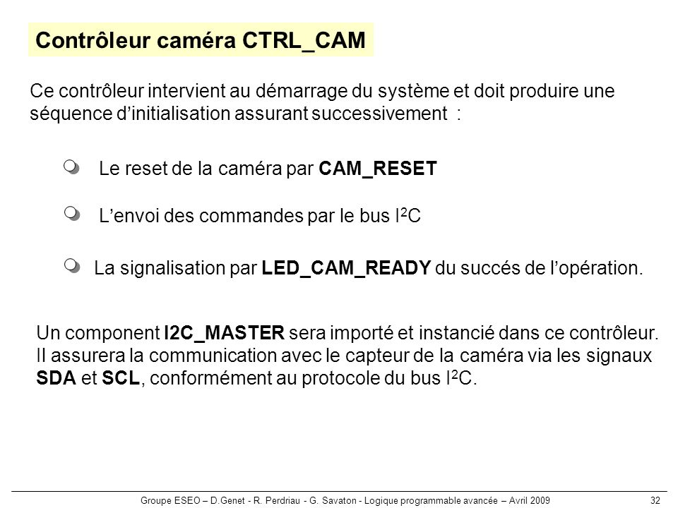 Groupe ESEO – D.Genet - R. Perdriau - G. Savaton - Logique programmable avancée – Avril 200932 Contrôleur caméra CTRL_CAM Lenvoi des commandes par le