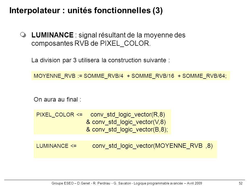 Groupe ESEO – D.Genet - R. Perdriau - G. Savaton - Logique programmable avancée – Avril 200952 Interpolateur : unités fonctionnelles (3) LUMINANCE : s