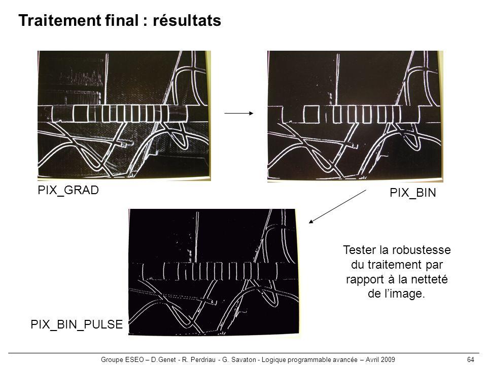 Groupe ESEO – D.Genet - R. Perdriau - G. Savaton - Logique programmable avancée – Avril 200964 Traitement final : résultats PIX_GRAD PIX_BIN PIX_BIN_P