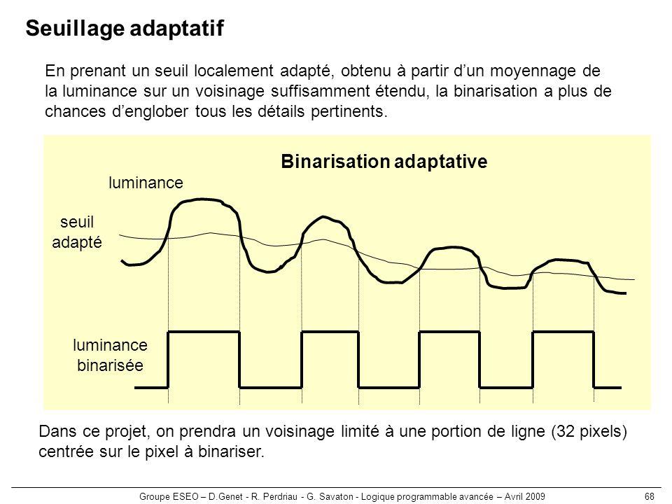 Groupe ESEO – D.Genet - R. Perdriau - G. Savaton - Logique programmable avancée – Avril 200968 luminance Binarisation adaptative luminance binarisée s