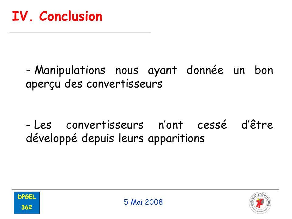 5 Mai 2008 DPGEL 362 IV. Conclusion - Manipulations nous ayant donnée un bon aperçu des convertisseurs - Les convertisseurs nont cessé dêtre développé
