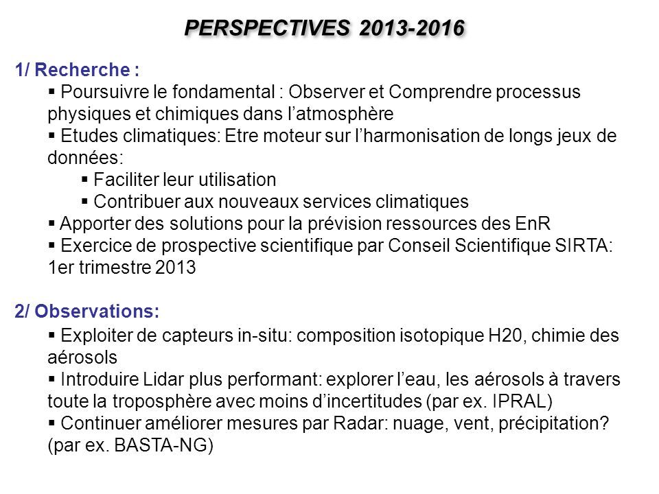 PERSPECTIVES 2013-2016 1/ Recherche : Poursuivre le fondamental : Observer et Comprendre processus physiques et chimiques dans latmosphère Etudes clim