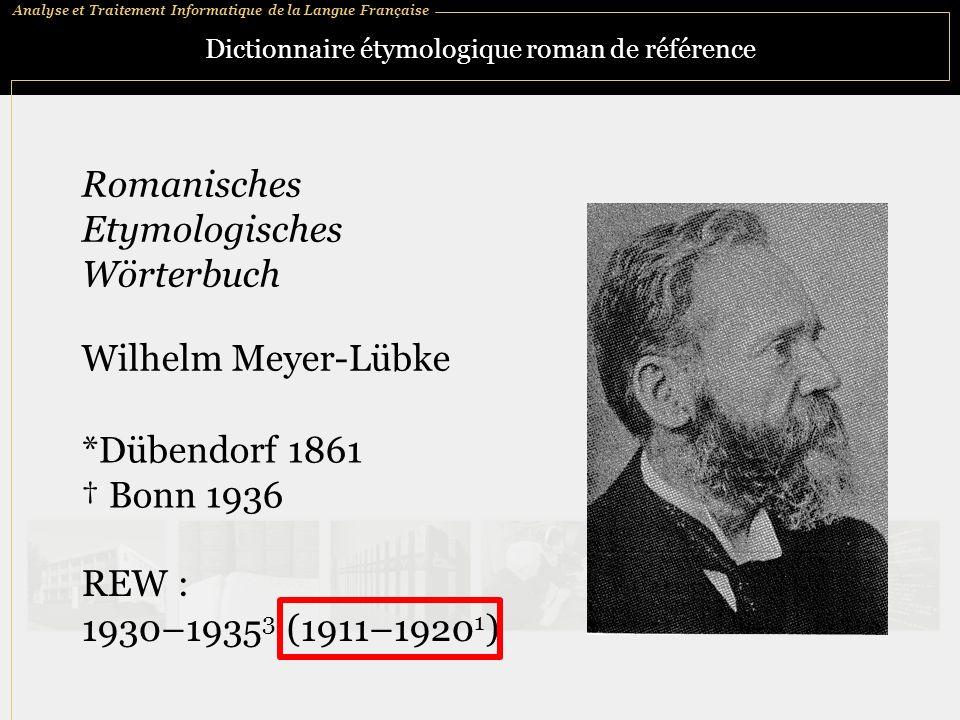 Analyse et Traitement Informatique de la Langue Française Dictionnaire étymologique roman de référence *Dübendorf 1861 Bonn 1936 Romanisches Etymologisches Wörterbuch Wilhelm Meyer-Lübke REW : 1930–1935 3 (1911–1920 1 )