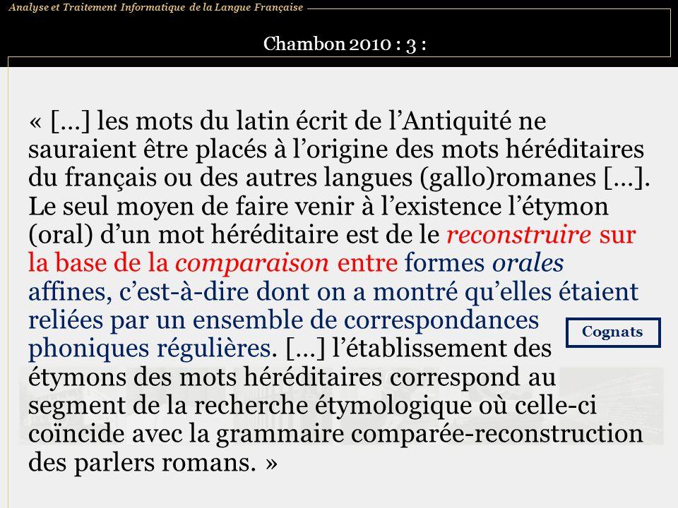 Analyse et Traitement Informatique de la Langue Française Chambon 2010 : 3 : « […] les mots du latin écrit de lAntiquité ne sauraient être placés à lorigine des mots héréditaires du français ou des autres langues (gallo)romanes […].