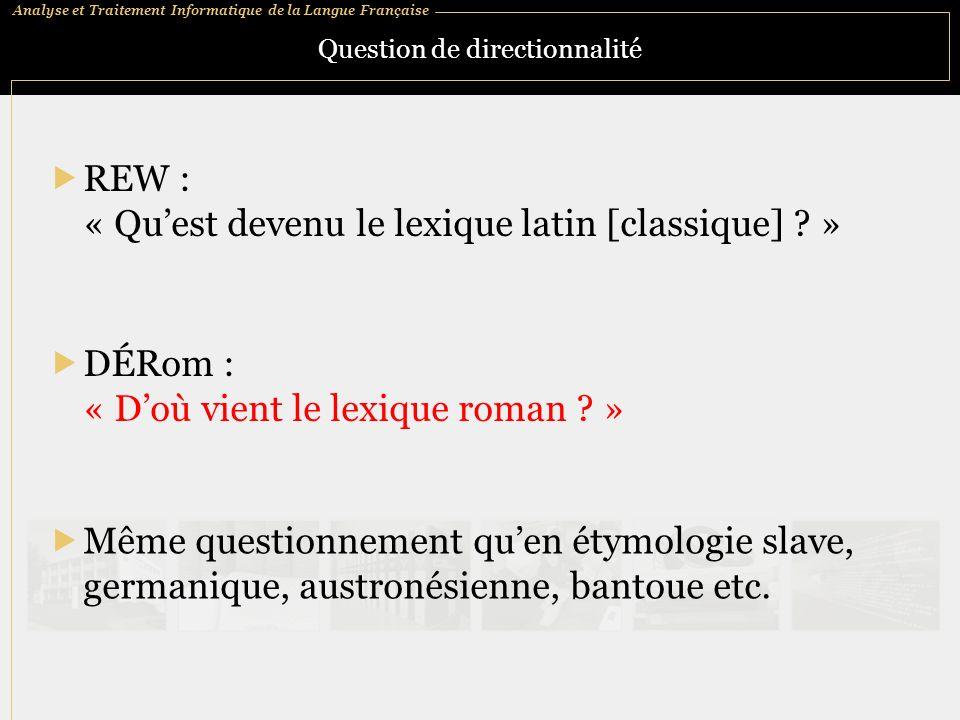 Analyse et Traitement Informatique de la Langue Française Question de directionnalité REW : « Quest devenu le lexique latin [classique] ? » Même quest