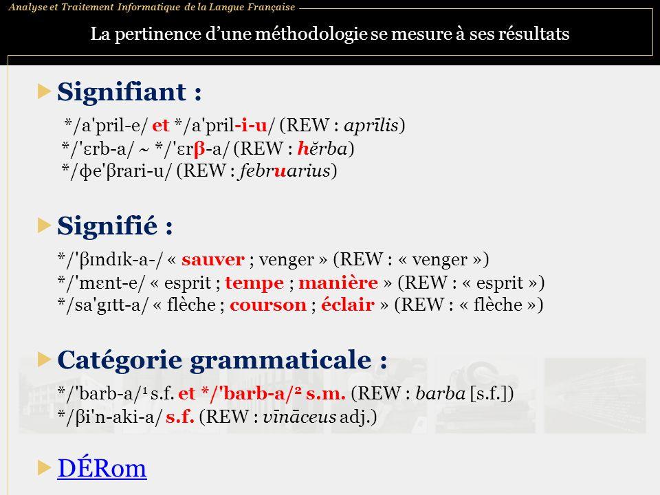 Analyse et Traitement Informatique de la Langue Française La pertinence dune méthodologie se mesure à ses résultats Signifié : */ β ɪ nd ɪ k a / « sauver ; venger » (REW : « venger ») */ mεnt e/ « esprit ; tempe ; manière » (REW : « esprit ») */sa g ɪ tt a/ « flèche ; courson ; éclair » (REW : « flèche ») DÉRom / Signifiant : */a pril-e/ et */a pril i u/ (REW : aprīlis) */ ɛ rb-a/ ~ */ ɛ rβ-a/ (REW : hĕrba) */ ɸ e βrari-u/ (REW : februarius) Catégorie grammaticale : */ barb a/ 1 s.f.
