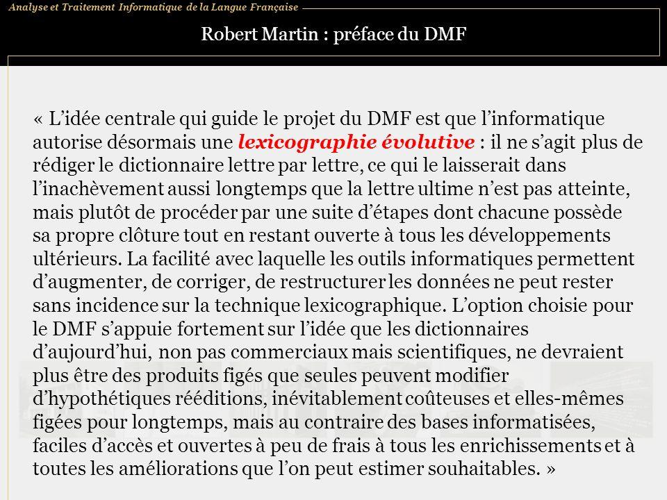 Analyse et Traitement Informatique de la Langue Française Robert Martin : préface du DMF « Lidée centrale qui guide le projet du DMF est que linformat