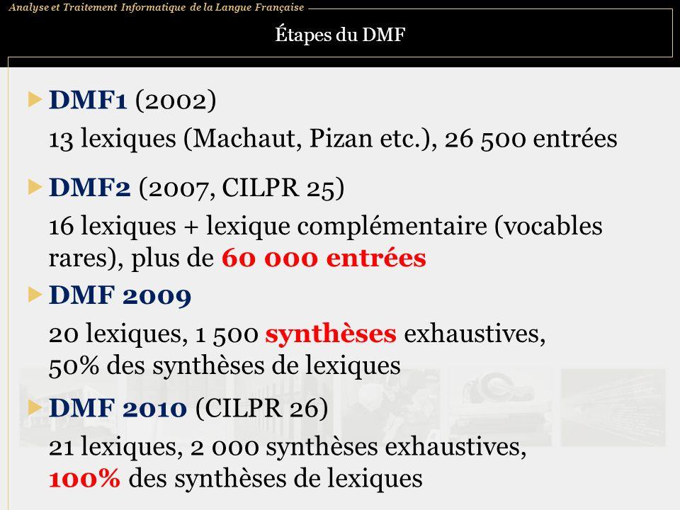 Analyse et Traitement Informatique de la Langue Française Étapes du DMF DMF1 (2002) 13 lexiques (Machaut, Pizan etc.), 26 500 entrées DMF2 (2007, CILPR 25) 16 lexiques + lexique complémentaire (vocables rares), plus de 60 000 entrées DMF 2009 20 lexiques, 1 500 synthèses exhaustives, 50% des synthèses de lexiques DMF 2010 (CILPR 26) 21 lexiques, 2 000 synthèses exhaustives, 100% des synthèses de lexiques