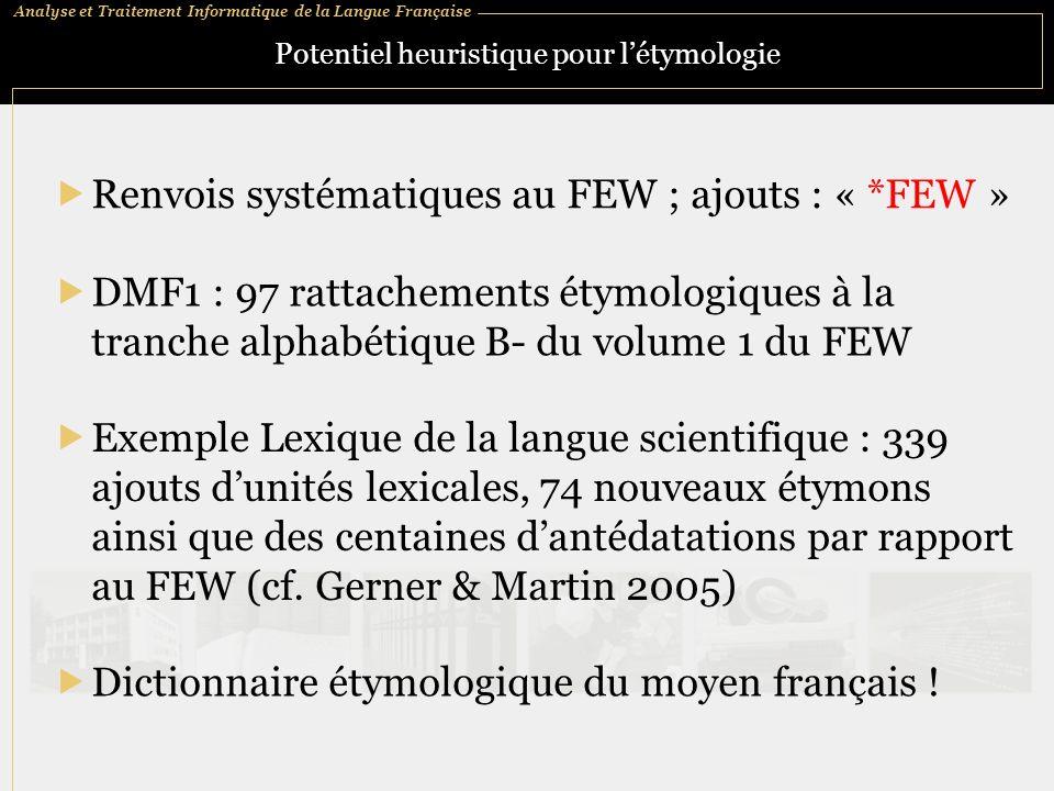 Analyse et Traitement Informatique de la Langue Française Potentiel heuristique pour létymologie Renvois systématiques au FEW ; ajouts : « *FEW » DMF1 : 97 rattachements étymologiques à la tranche alphabétique B- du volume 1 du FEW Exemple Lexique de la langue scientifique : 339 ajouts dunités lexicales, 74 nouveaux étymons ainsi que des centaines dantédatations par rapport au FEW (cf.