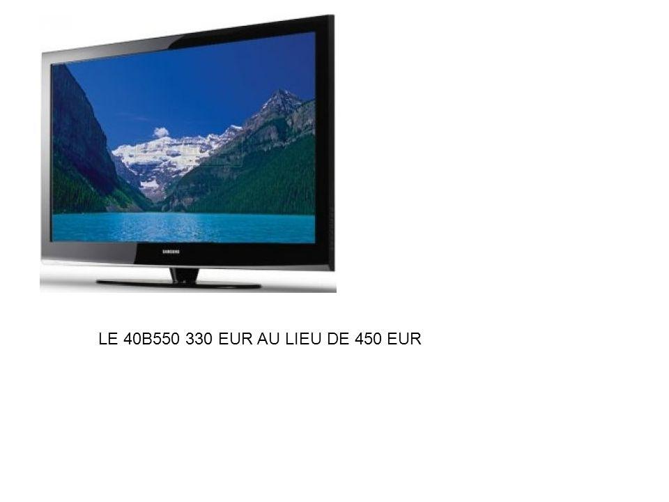 LE 40B550 330 EUR AU LIEU DE 450 EUR