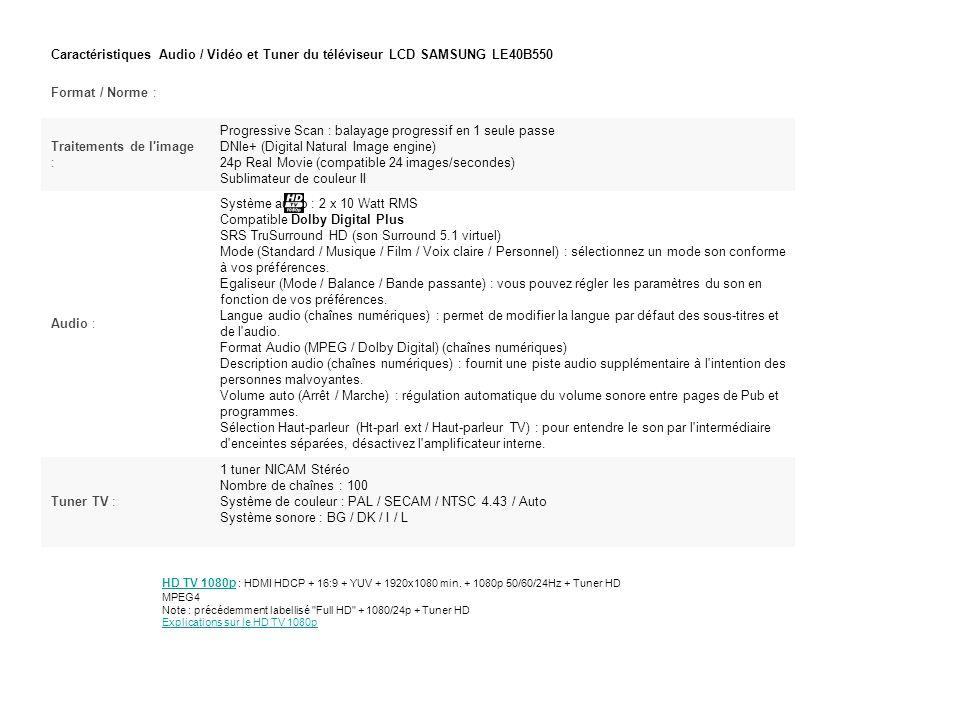 Caractéristiques Audio / Vidéo et Tuner du téléviseur LCD SAMSUNG LE40B550 Format / Norme : Traitements de l image : Progressive Scan : balayage progressif en 1 seule passe DNle+ (Digital Natural Image engine) 24p Real Movie (compatible 24 images/secondes) Sublimateur de couleur II Audio : Système audio : 2 x 10 Watt RMS Compatible Dolby Digital Plus SRS TruSurround HD (son Surround 5.1 virtuel) Mode (Standard / Musique / Film / Voix claire / Personnel) : sélectionnez un mode son conforme à vos préférences.