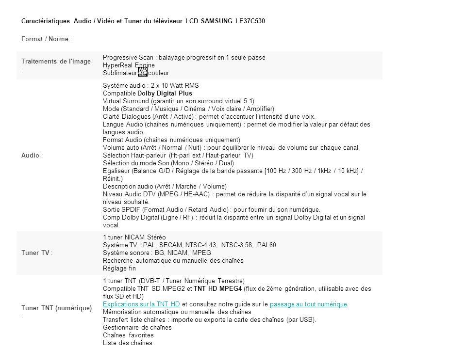 Caractéristiques Audio / Vidéo et Tuner du téléviseur LCD SAMSUNG LE37C530 Format / Norme : Traitements de l image : Progressive Scan : balayage progressif en 1 seule passe HyperReal Engine Sublimateur de couleur Audio : Système audio : 2 x 10 Watt RMS Compatible Dolby Digital Plus Virtual Surround (garantit un son surround virtuel 5.1) Mode (Standard / Musique / Cinéma / Voix claire / Amplifier) Clarté Dialogues (Arrêt / Activé) : permet daccentuer lintensité dune voix.