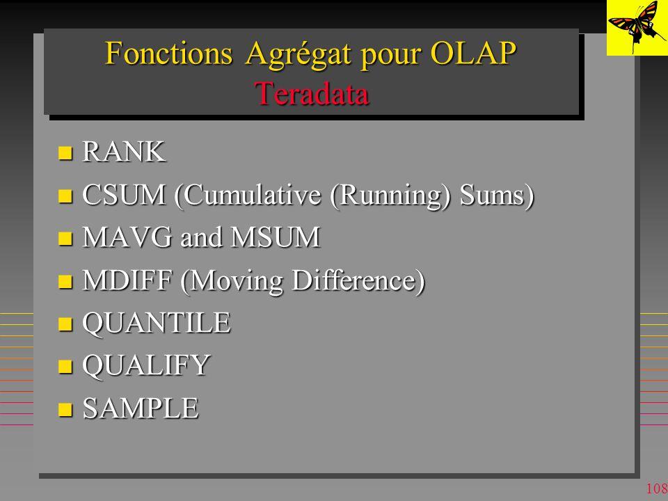 107 Fonctions Agrégat pour OLAP DB2 n Fonctions spécifiques à DB2 Data Warehouse Center: –Analyse de la variance (ANOVA) »Distributions de Fisher-F »Valeur P –Sous-totaux par période de temps –Test de Chi-carré –Statistique T pour n paires de valeurs et à partir du coeff.