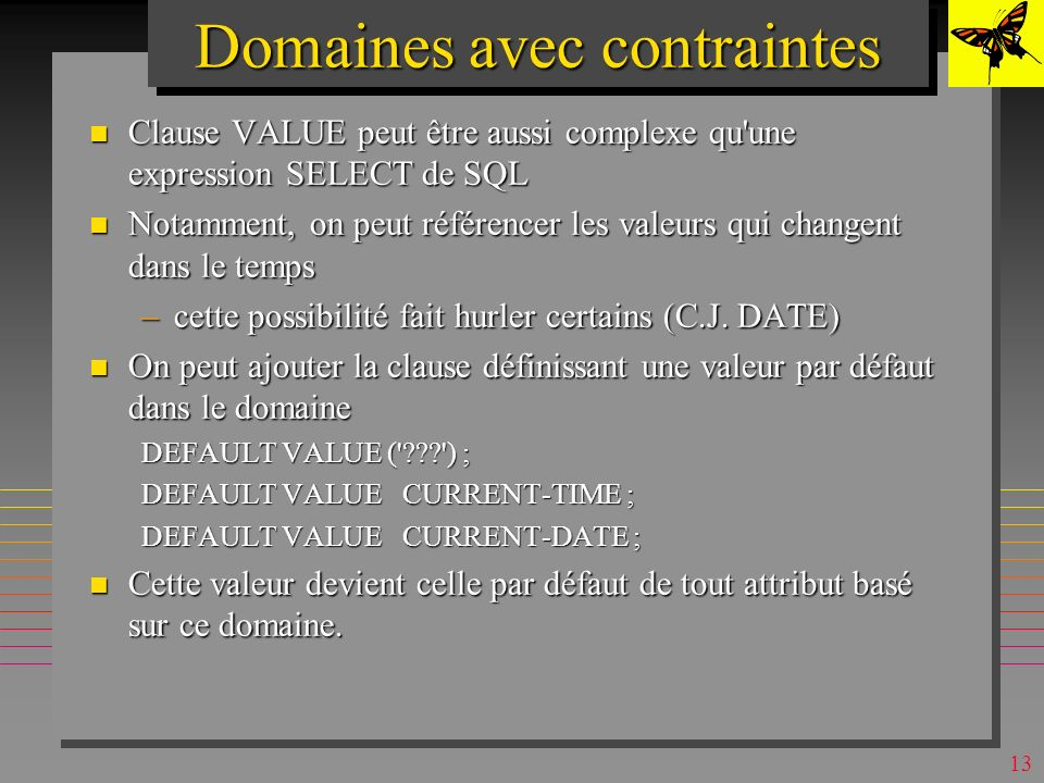 12 Domaines avec contraintes CREATE DOMAIN CITY AS CHAR (15) CONSTRAINT VALID_CITIES CHECK (VALUE IN ( , Athens , Paris , London )) ; Les valeurs légales sont les quatre et NULL .