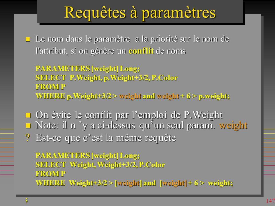 146 Requêtes à paramètres n On peut utiliser plusieurs paramètres –pour une clause BETWEEN [Qty Min ?] AND [Max ?] n On peut utiliser la clause LIKE [City ?] n Alors la réponse doit être selon la sémantique de la clause LIKE, –P.