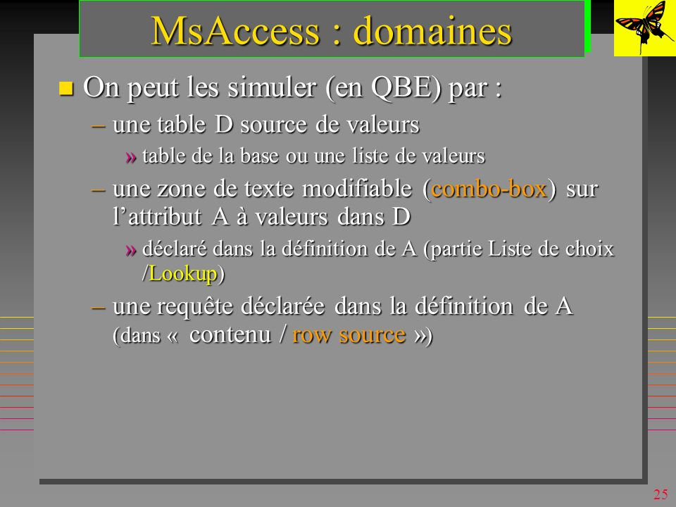 24 MsAccess: Champ Yes/No A utiliser comme son nom l indique A utiliser comme son nom l indique – Yes/No ou On/Off ou True/False »fixé par le champ Format »visualisé par défaut par Check-box »mais, il y a d autres possibilités taille: 1 octet taille: 1 octet