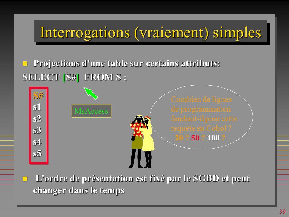 38 Interrogations simples n Projections d une table sur certains attributs: SELECT S# FROM S ; S#s1s2s3s4s5 n L ordre de présentation est fixé par le SGBD et peut changer dans le temps