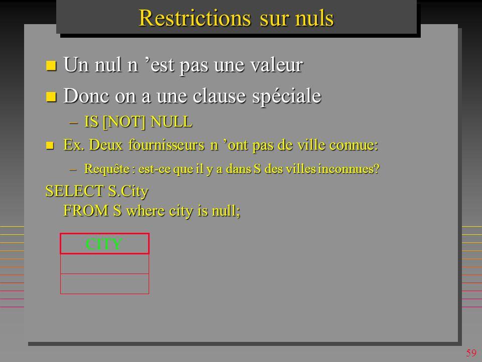 58 Restrictions sur nuls n Un nul n est pas une valeur n Donc on a une clause spéciale –IS [NOT] NULL n Ex.